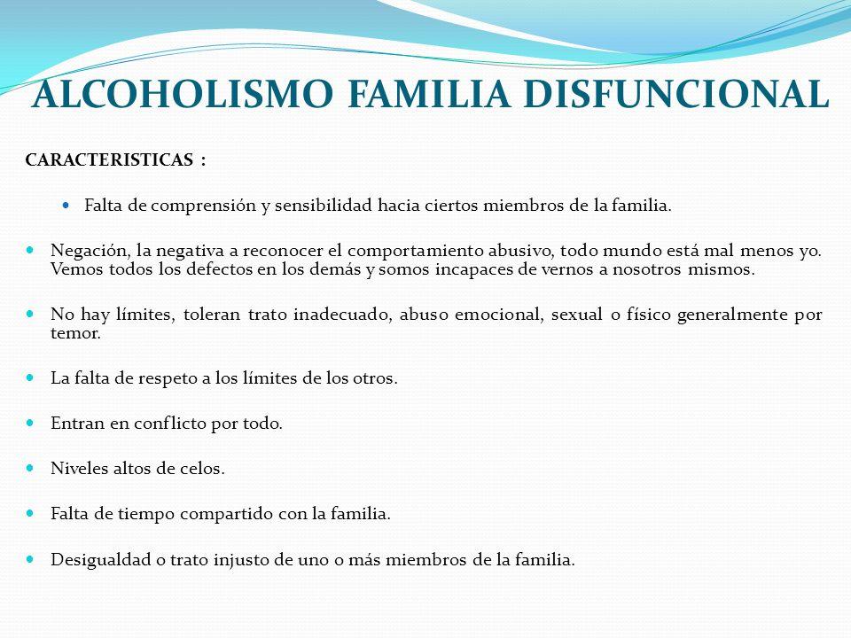 ALCOHOLISMO FAMILIA DISFUNCIONAL CARACTERISTICAS : Falta de comprensión y sensibilidad hacia ciertos miembros de la familia. Negación, la negativa a r