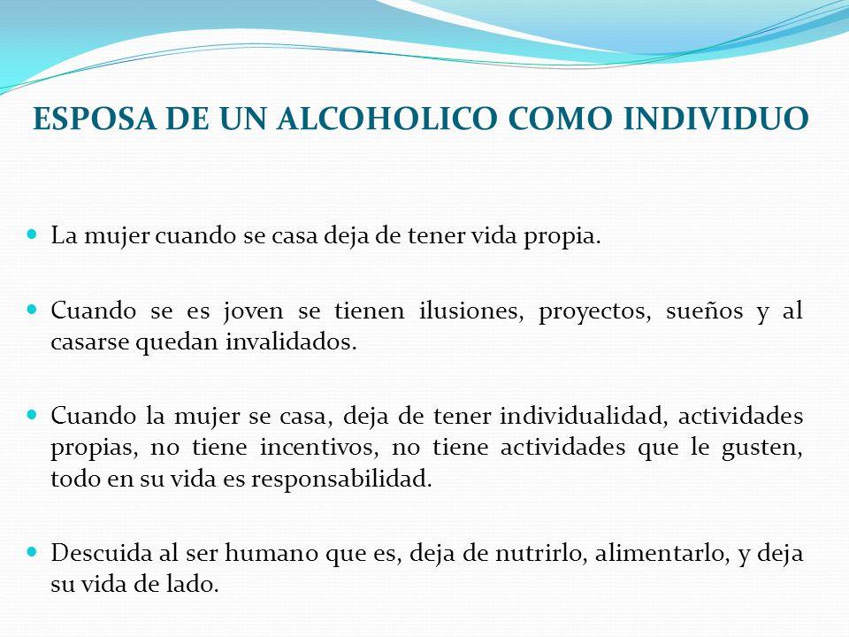 ESPOSA DE UN ALCOHOLICO COMO INDIVIDUO La mujer cuando se casa deja de tener vida propia. Cuando se es joven se tienen ilusiones, proyectos, sueños y