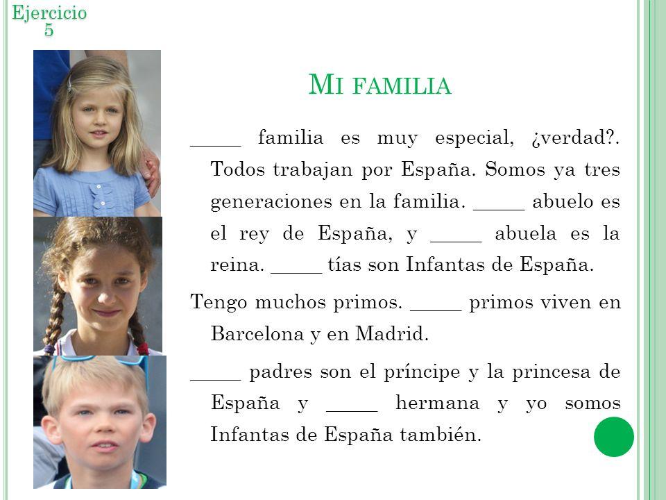 M I FAMILIA _____ familia es muy especial, ¿verdad?. Todos trabajan por España. Somos ya tres generaciones en la familia. _____ abuelo es el rey de Es