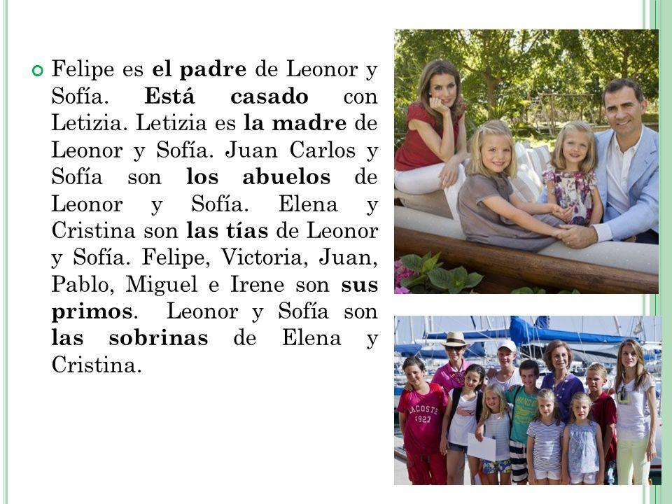 Felipe es el padre de Leonor y Sofía. Está casado con Letizia. Letizia es la madre de Leonor y Sofía. Juan Carlos y Sofía son los abuelos de Leonor y