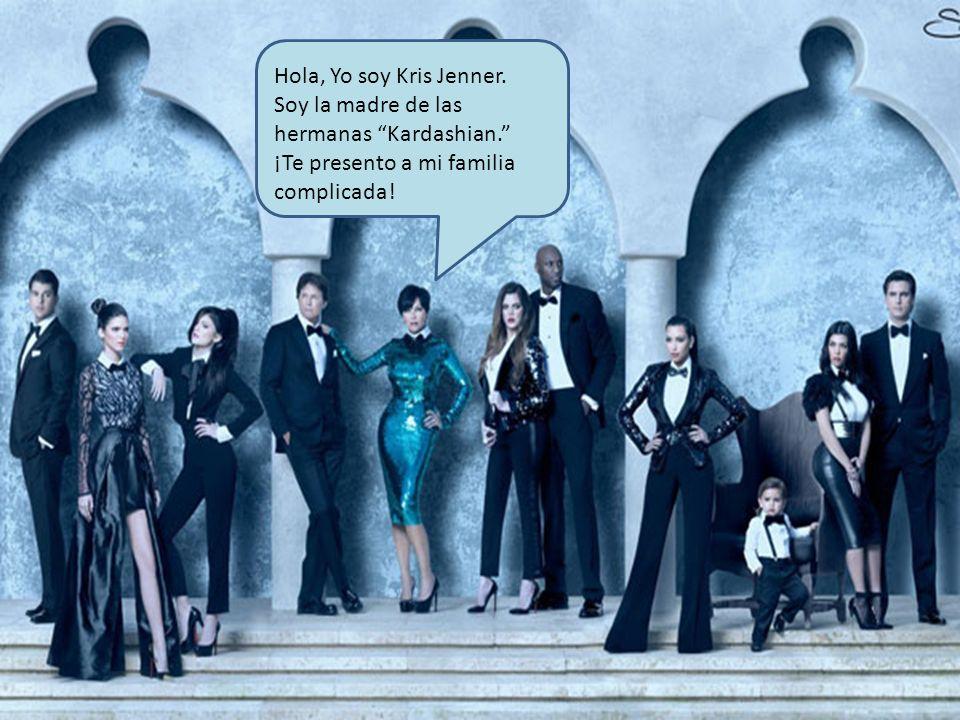 Hola, Yo soy Kris Jenner.Soy la madre de las hermanas Kardashian.