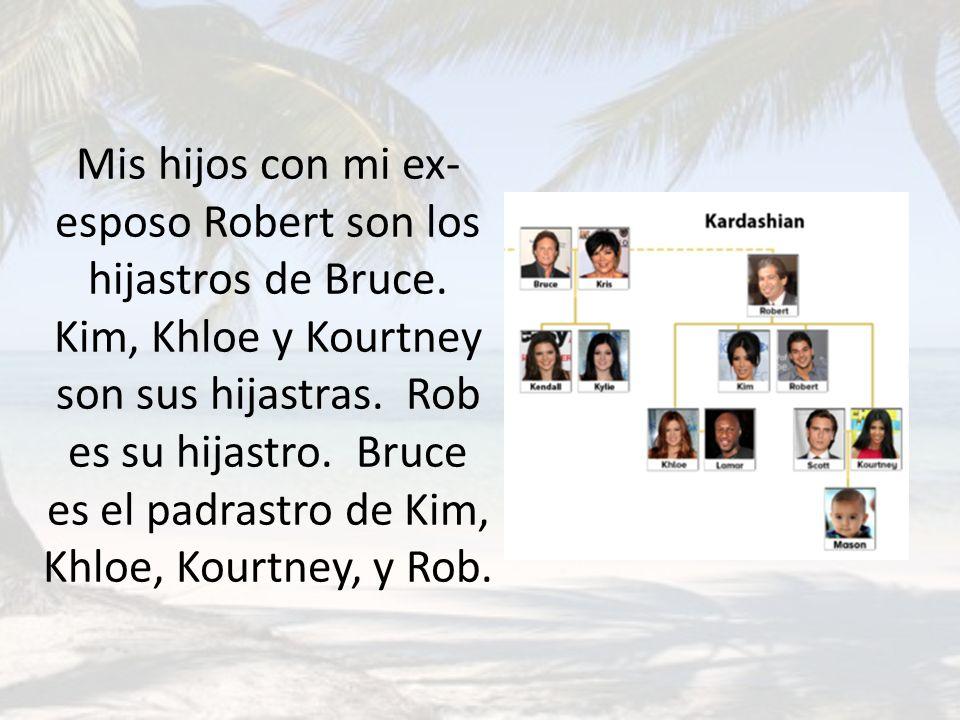 Mis hijos con mi ex- esposo Robert son los hijastros de Bruce. Kim, Khloe y Kourtney son sus hijastras. Rob es su hijastro. Bruce es el padrastro de K