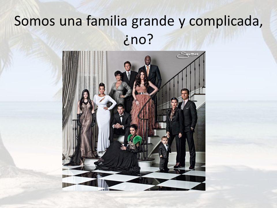 Somos una familia grande y complicada, ¿no?