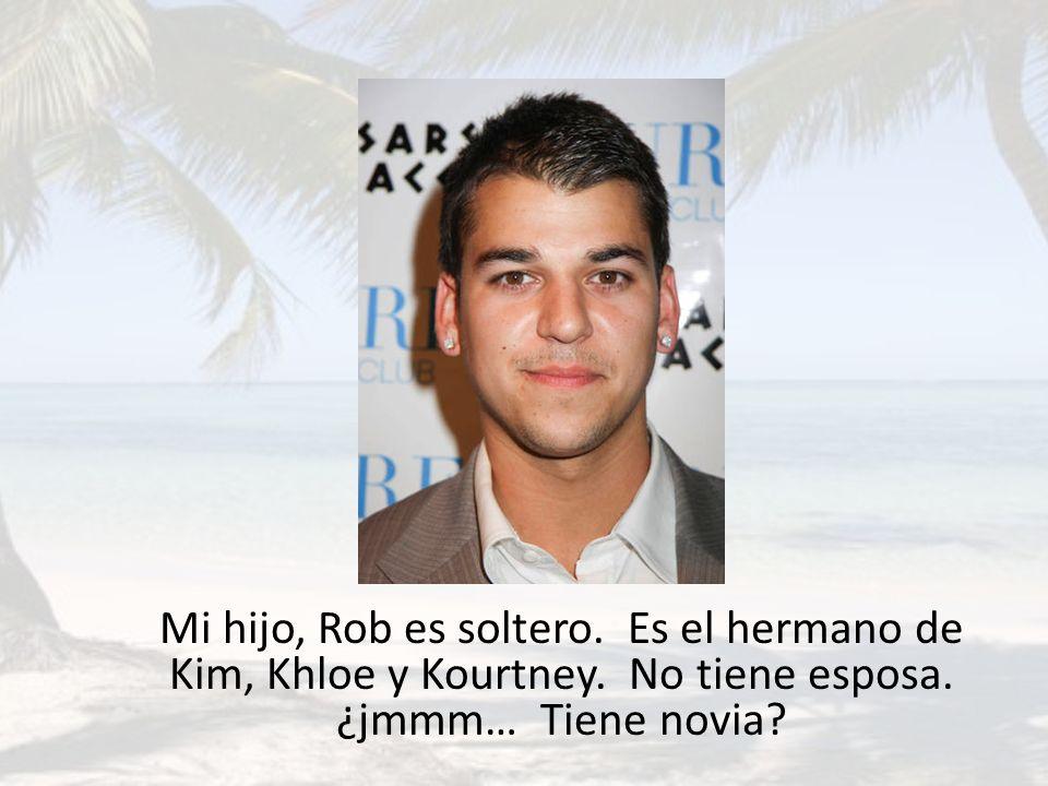 Mi hijo, Rob es soltero. Es el hermano de Kim, Khloe y Kourtney. No tiene esposa. ¿jmmm… Tiene novia?