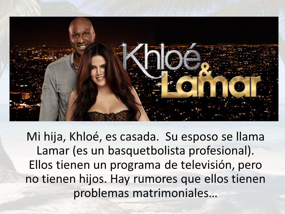 Mi hija, Khloé, es casada. Su esposo se llama Lamar (es un basquetbolista profesional). Ellos tienen un programa de televisión, pero no tienen hijos.
