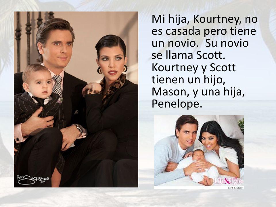 Mi hija, Kourtney, no es casada pero tiene un novio. Su novio se llama Scott. Kourtney y Scott tienen un hijo, Mason, y una hija, Penelope.