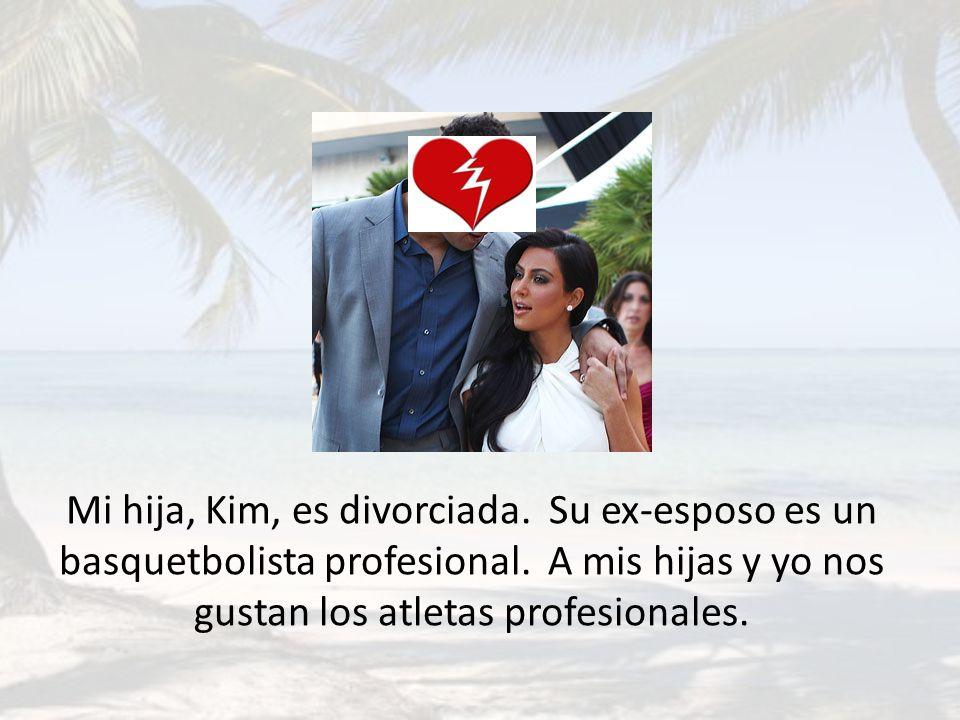 Mi hija, Kim, es divorciada. Su ex-esposo es un basquetbolista profesional. A mis hijas y yo nos gustan los atletas profesionales.