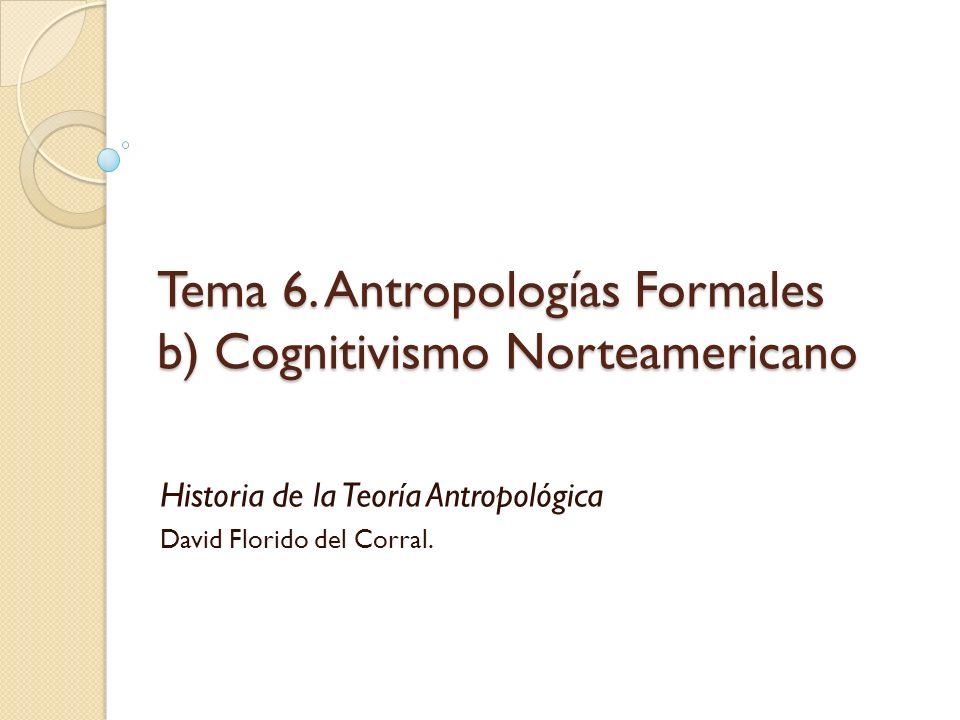 Tema 6. Antropologías Formales b) Cognitivismo Norteamericano Historia de la Teoría Antropológica David Florido del Corral.