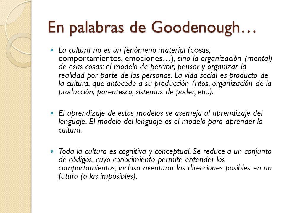 En palabras de Goodenough… La cultura no es un fenómeno material (cosas, comportamientos, emociones…), sino la organización (mental) de esas cosas: el