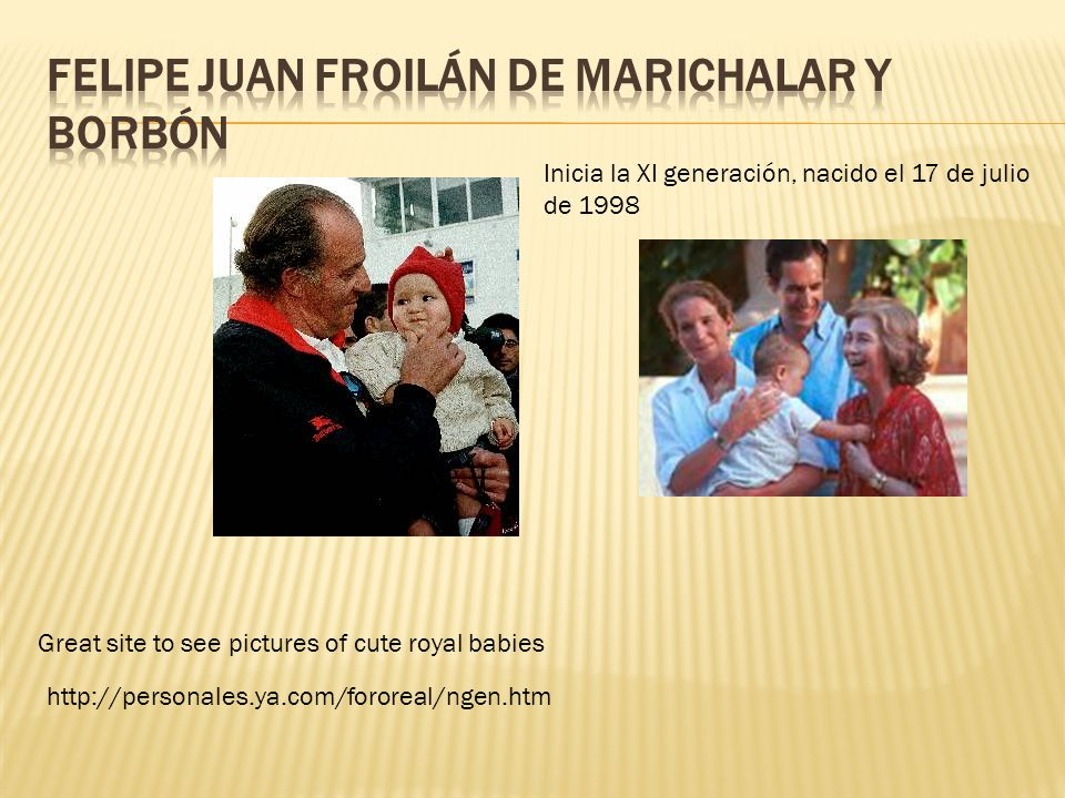 http://personales.ya.com/fororeal/ngen.htm Great site to see pictures of cute royal babies Inicia la XI generación, nacido el 17 de julio de 1998