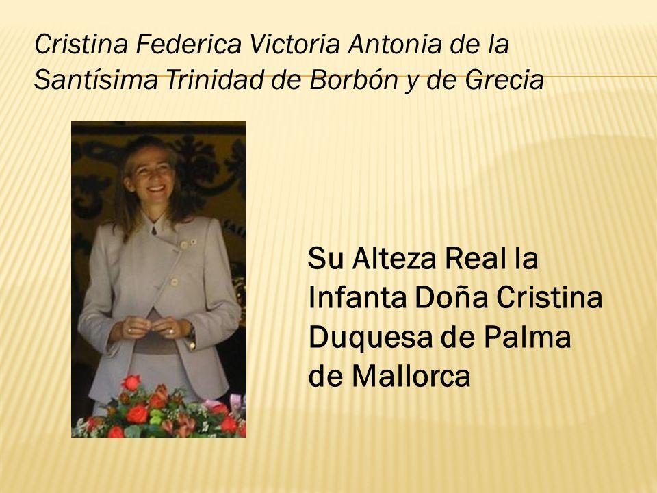 Su Alteza Real la Infanta Doña Cristina Duquesa de Palma de Mallorca Cristina Federica Victoria Antonia de la Santísima Trinidad de Borbón y de Grecia