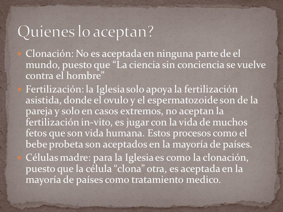Clonación: No es aceptada en ninguna parte de el mundo, puesto que La ciencia sin conciencia se vuelve contra el hombre Fertilización: la Iglesia solo