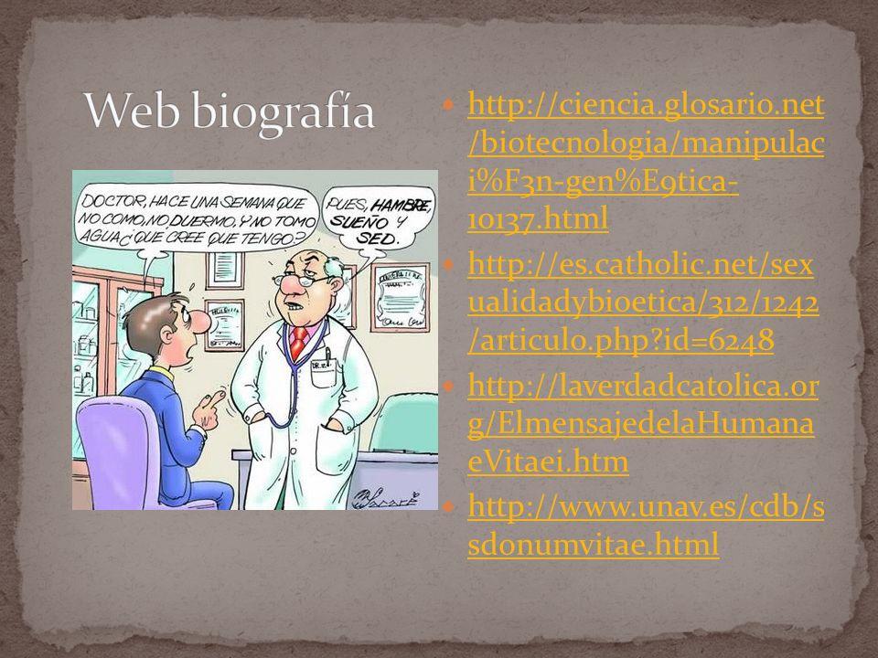 http://ciencia.glosario.net /biotecnologia/manipulac i%F3n-gen%E9tica- 10137.html http://ciencia.glosario.net /biotecnologia/manipulac i%F3n-gen%E9tica- 10137.html http://es.catholic.net/sex ualidadybioetica/312/1242 /articulo.php?id=6248 http://es.catholic.net/sex ualidadybioetica/312/1242 /articulo.php?id=6248 http://laverdadcatolica.or g/ElmensajedelaHumana eVitaei.htm http://laverdadcatolica.or g/ElmensajedelaHumana eVitaei.htm http://www.unav.es/cdb/s sdonumvitae.html http://www.unav.es/cdb/s sdonumvitae.html