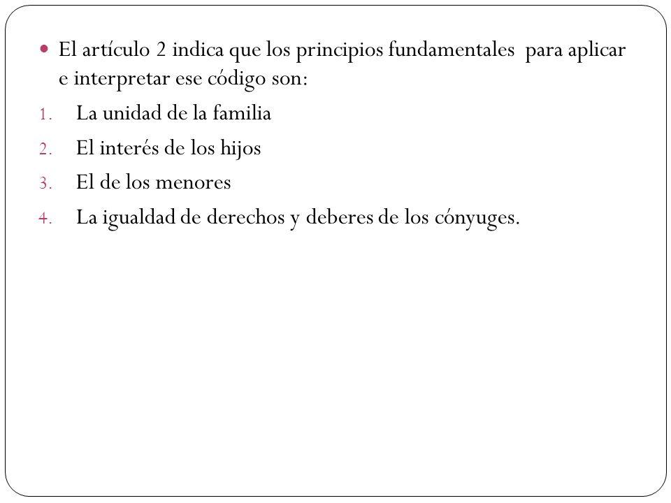 El artículo 2 indica que los principios fundamentales para aplicar e interpretar ese código son: 1. La unidad de la familia 2. El interés de los hijos