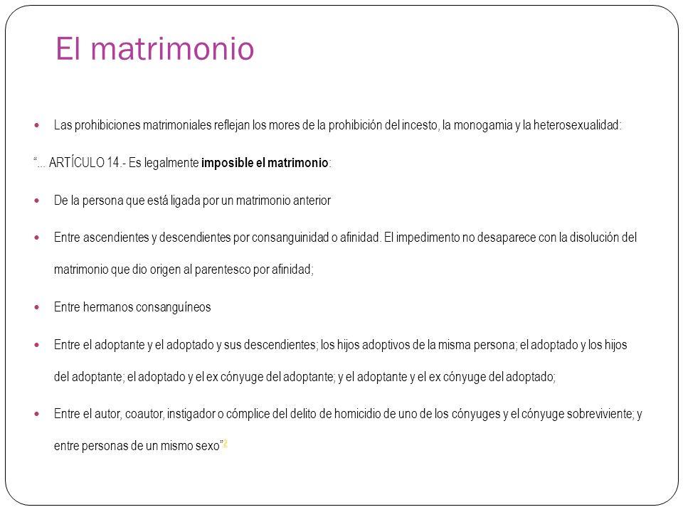 El matrimonio Las prohibiciones matrimoniales reflejan los mores de la prohibición del incesto, la monogamia y la heterosexualidad:... ARTÍCULO 14.- E