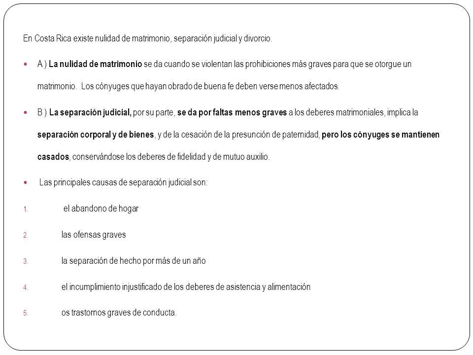En Costa Rica existe nulidad de matrimonio, separación judicial y divorcio. A ) La nulidad de matrimonio se da cuando se violentan las prohibiciones m