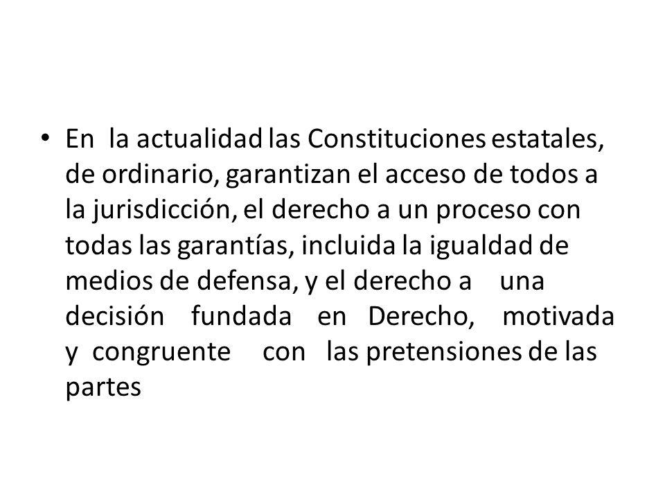 En la actualidad las Constituciones estatales, de ordinario, garantizan el acceso de todos a la jurisdicción, el derecho a un proceso con todas las ga