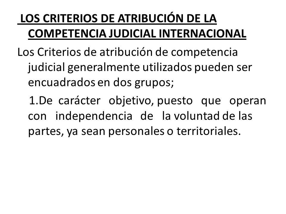 LOS CRITERIOS DE ATRIBUCIÓN DE LA COMPETENCIA JUDICIAL INTERNACIONAL Los Criterios de atribución de competencia judicial generalmente utilizados puede
