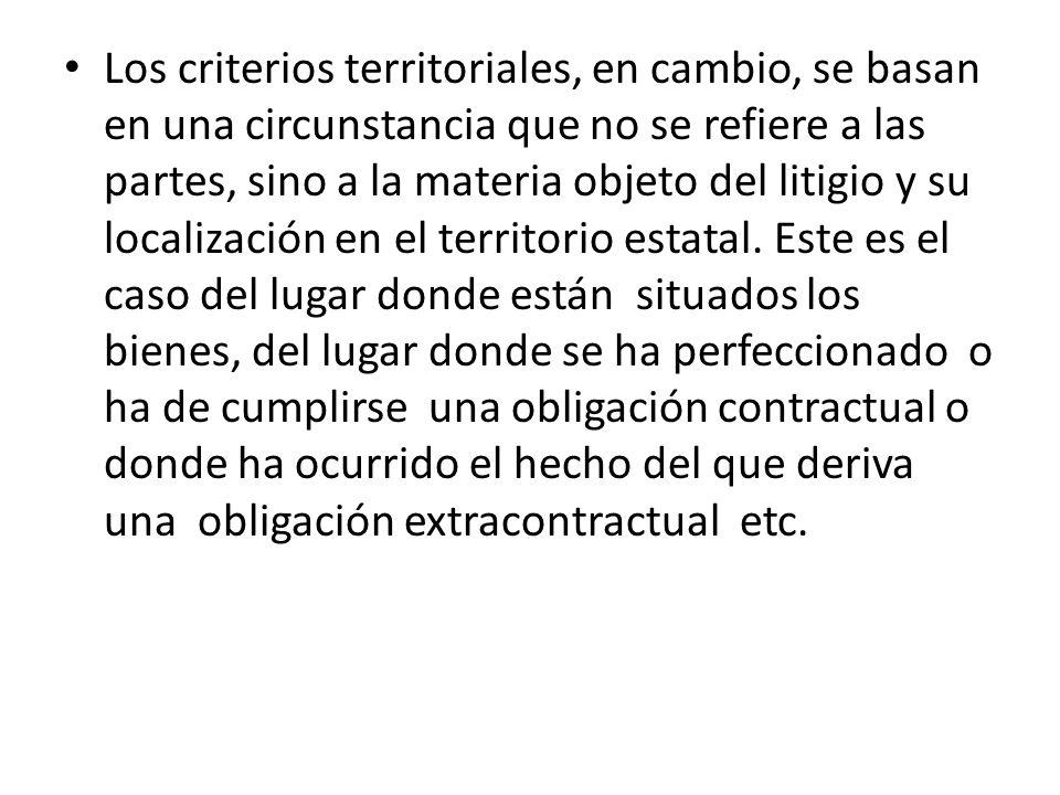 Los criterios territoriales, en cambio, se basan en una circunstancia que no se refiere a las partes, sino a la materia objeto del litigio y su locali