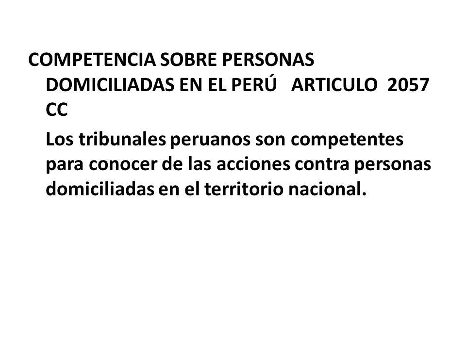 COMPETENCIA SOBRE PERSONAS DOMICILIADAS EN EL PERÚ ARTICULO 2057 CC Los tribunales peruanos son competentes para conocer de las acciones contra person