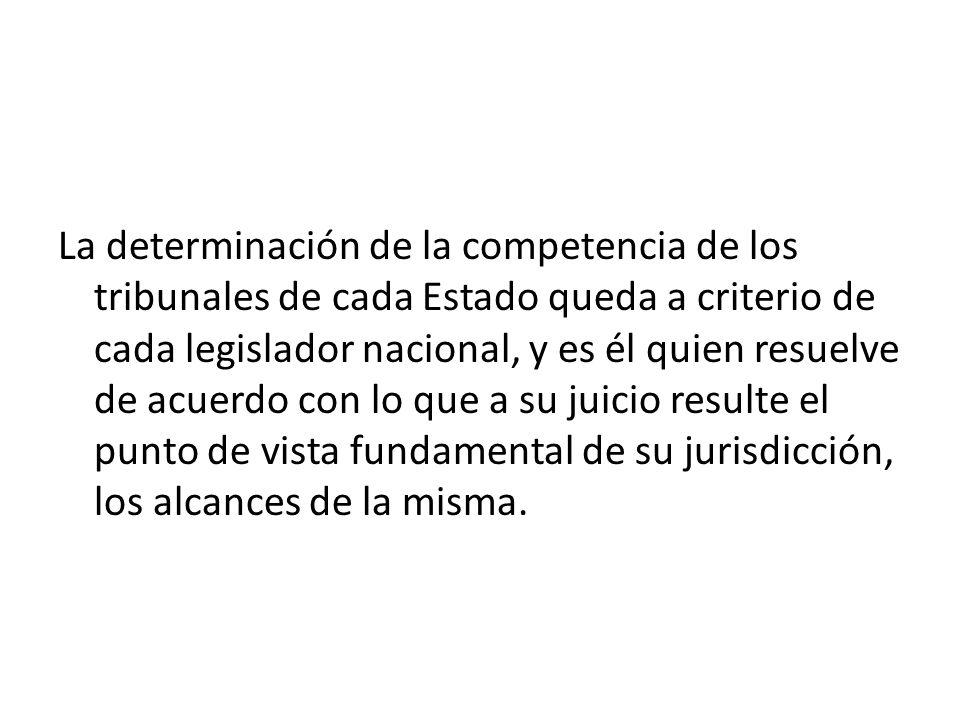 La determinación de la competencia de los tribunales de cada Estado queda a criterio de cada legislador nacional, y es él quien resuelve de acuerdo co