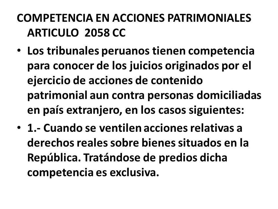 COMPETENCIA EN ACCIONES PATRIMONIALES ARTICULO 2058 CC Los tribunales peruanos tienen competencia para conocer de los juicios originados por el ejerci