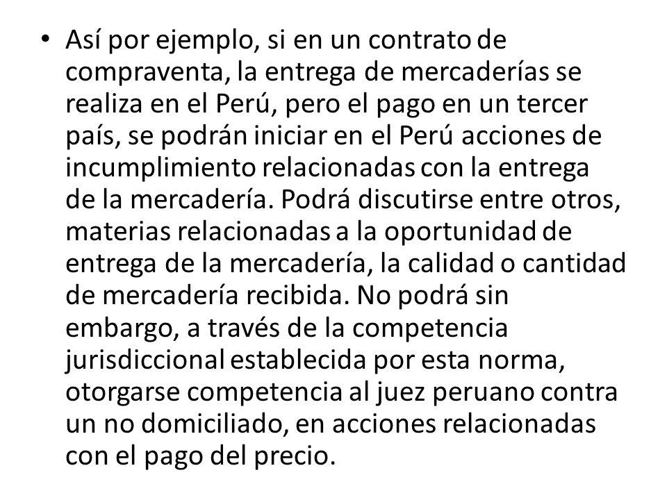 Así por ejemplo, si en un contrato de compraventa, la entrega de mercaderías se realiza en el Perú, pero el pago en un tercer país, se podrán iniciar