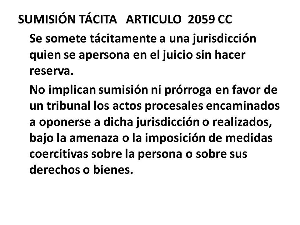 SUMISIÓN TÁCITA ARTICULO 2059 CC Se somete tácitamente a una jurisdicción quien se apersona en el juicio sin hacer reserva. No implican sumisión ni pr