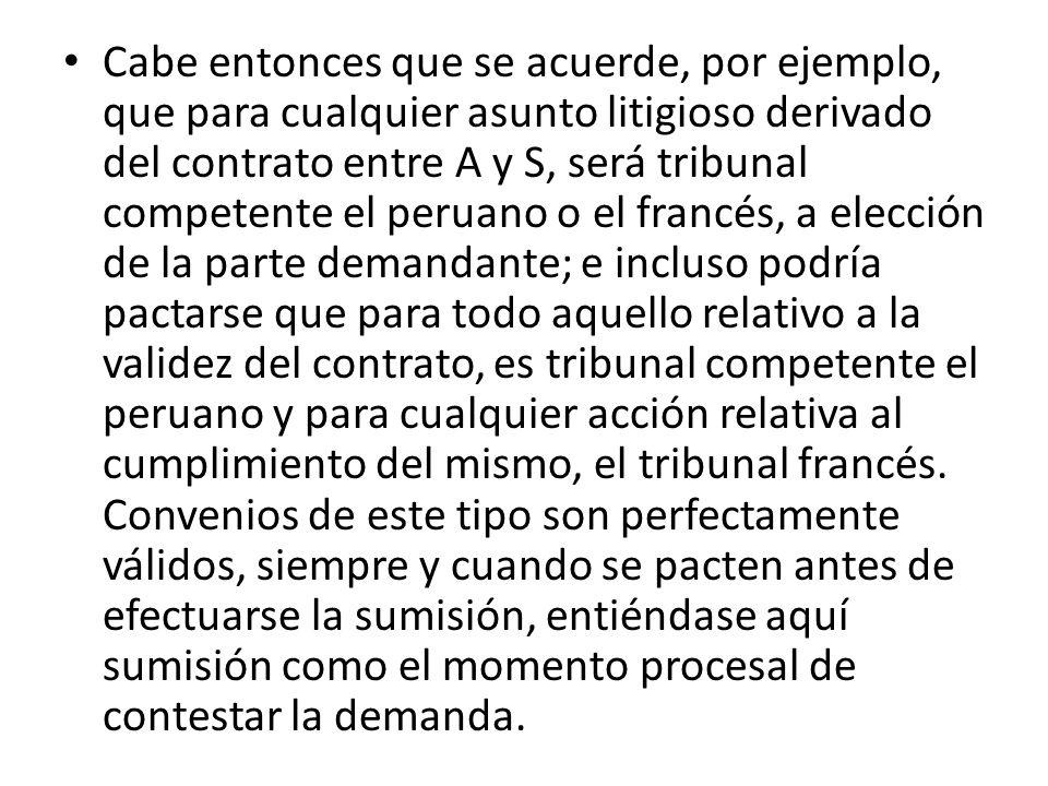 Cabe entonces que se acuerde, por ejemplo, que para cualquier asunto litigioso derivado del contrato entre A y S, será tribunal competente el peruano