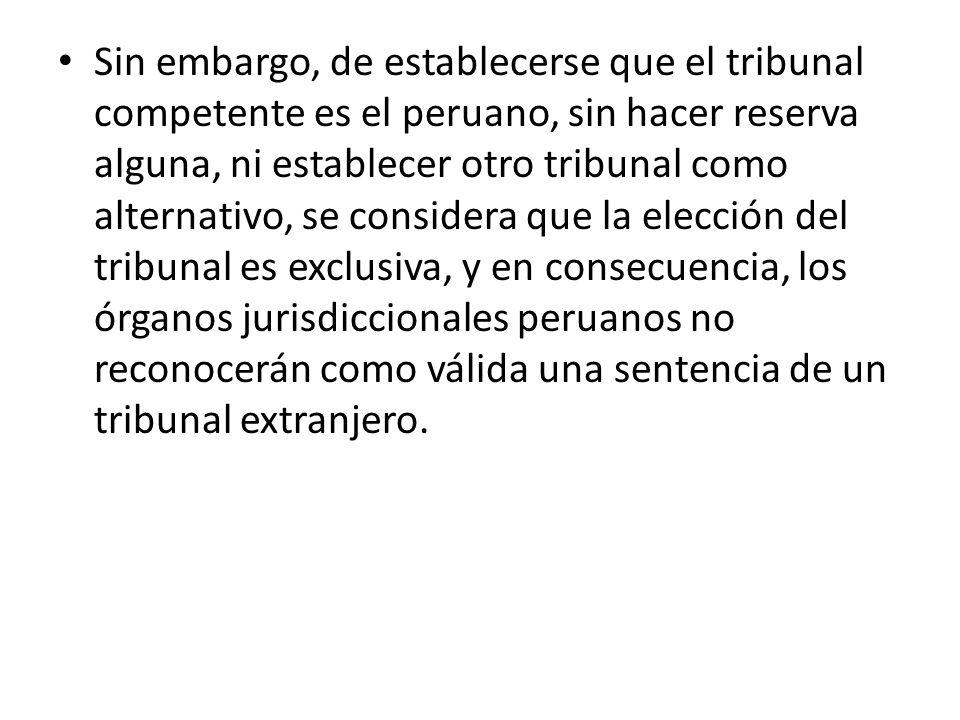 Sin embargo, de establecerse que el tribunal competente es el peruano, sin hacer reserva alguna, ni establecer otro tribunal como alternativo, se cons