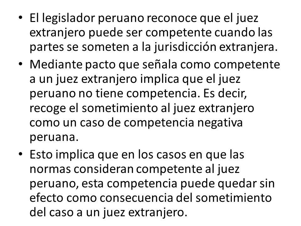 El legislador peruano reconoce que el juez extranjero puede ser competente cuando las partes se someten a la jurisdicción extranjera. Mediante pacto q