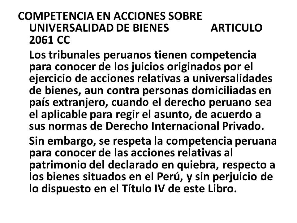 COMPETENCIA EN ACCIONES SOBRE UNIVERSALIDAD DE BIENES ARTICULO 2061 CC Los tribunales peruanos tienen competencia para conocer de los juicios originad