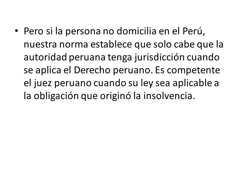 Pero si la persona no domicilia en el Perú, nuestra norma establece que solo cabe que la autoridad peruana tenga jurisdicción cuando se aplica el Dere