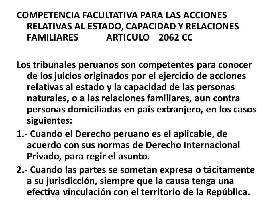 COMPETENCIA FACULTATIVA PARA LAS ACCIONES RELATIVAS AL ESTADO, CAPACIDAD Y RELACIONES FAMILIARES ARTICULO 2062 CC Los tribunales peruanos son competen