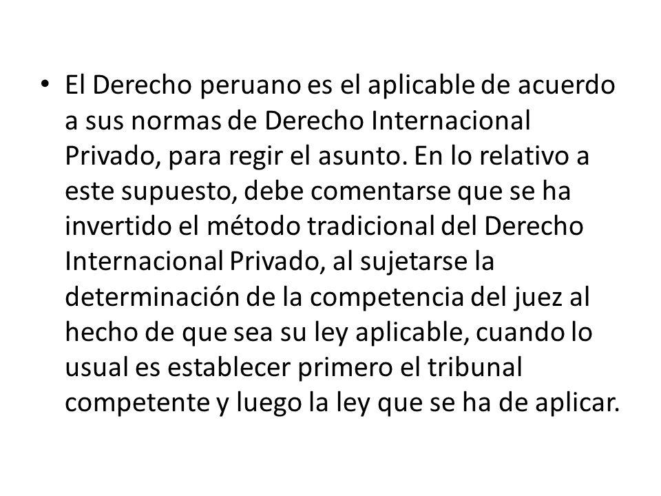El Derecho peruano es el aplicable de acuerdo a sus normas de Derecho Internacional Privado, para regir el asunto. En lo relativo a este supuesto, deb