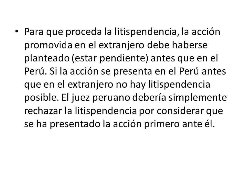 Para que proceda la litispendencia, la acción promovida en el extranjero debe haberse planteado (estar pendiente) antes que en el Perú. Si la acción s