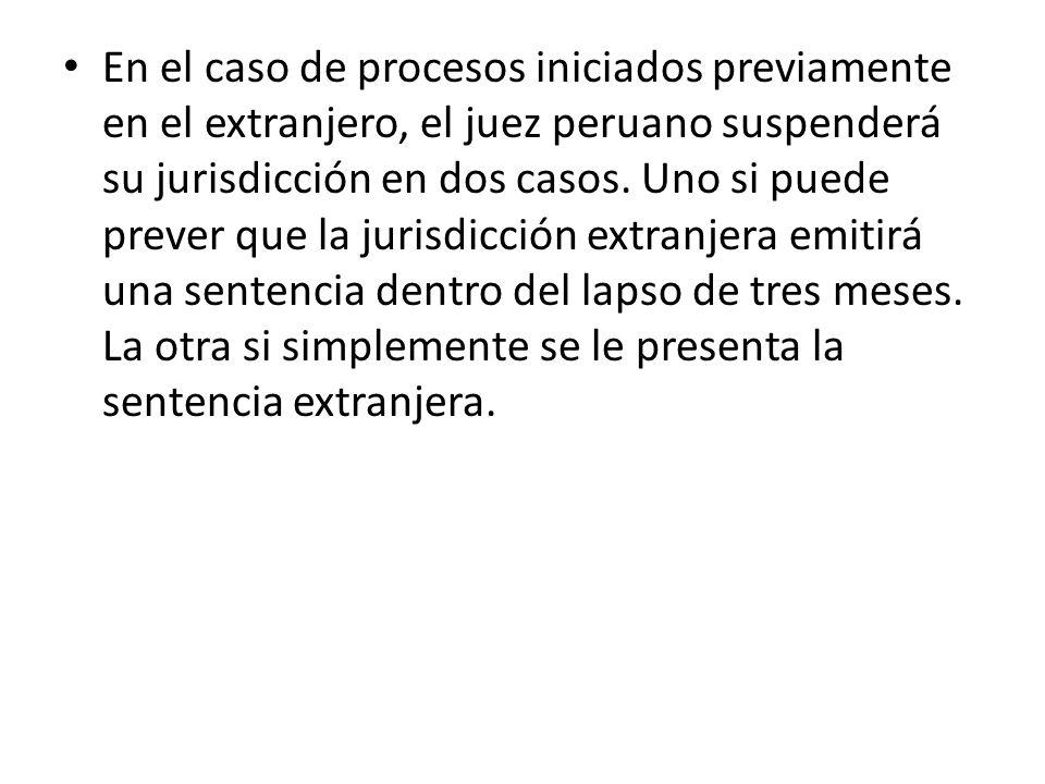 En el caso de procesos iniciados previamente en el extranjero, el juez peruano suspenderá su jurisdicción en dos casos. Uno si puede prever que la jur