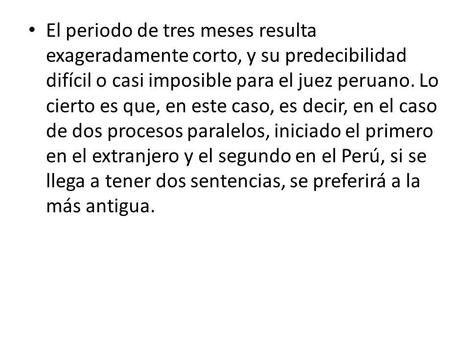 El periodo de tres meses resulta exageradamente corto, y su predecibilidad difícil o casi imposible para el juez peruano. Lo cierto es que, en este ca