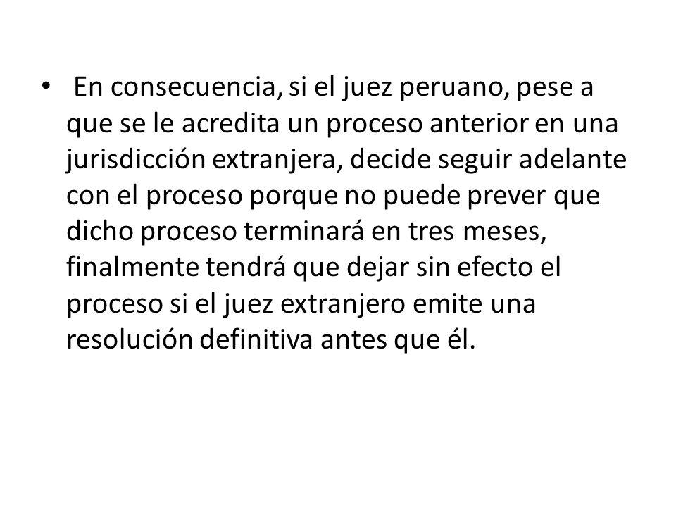 En consecuencia, si el juez peruano, pese a que se le acredita un proceso anterior en una jurisdicción extranjera, decide seguir adelante con el proce