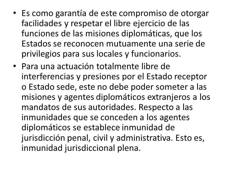 Es como garantía de este compromiso de otorgar facilidades y respetar el libre ejercicio de las funciones de las misiones diplomáticas, que los Estado