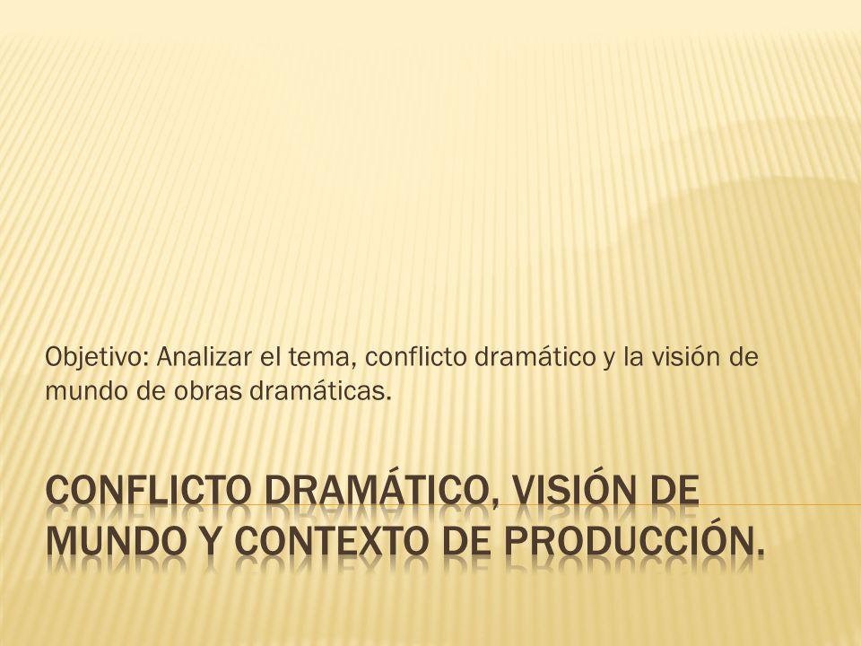 Objetivo: Analizar el tema, conflicto dramático y la visión de mundo de obras dramáticas.