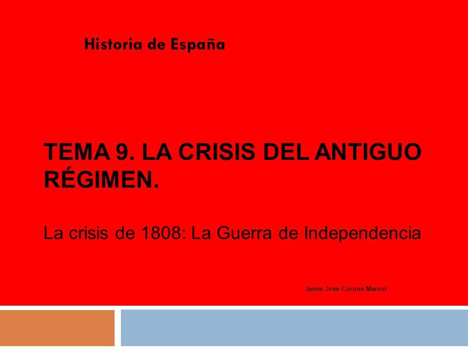 TEMA 9. LA CRISIS DEL ANTIGUO RÉGIMEN. Historia de España Jaime José Corona Marzol La crisis de 1808: La Guerra de Independencia