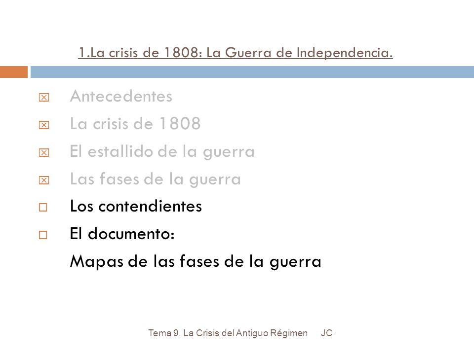 1.La crisis de 1808: La Guerra de Independencia. JCTema 9. La Crisis del Antiguo Régimen Antecedentes La crisis de 1808 El estallido de la guerra Las