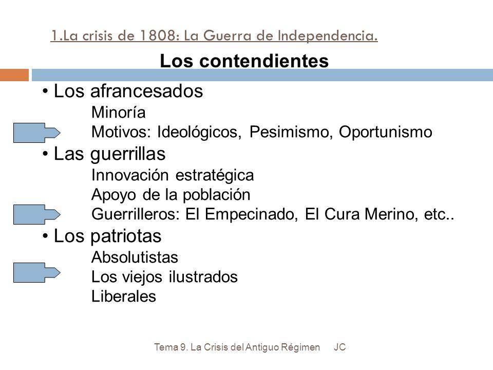 1.La crisis de 1808: La Guerra de Independencia. JCTema 9. La Crisis del Antiguo Régimen Los contendientes Los afrancesados Minoría Motivos: Ideológic