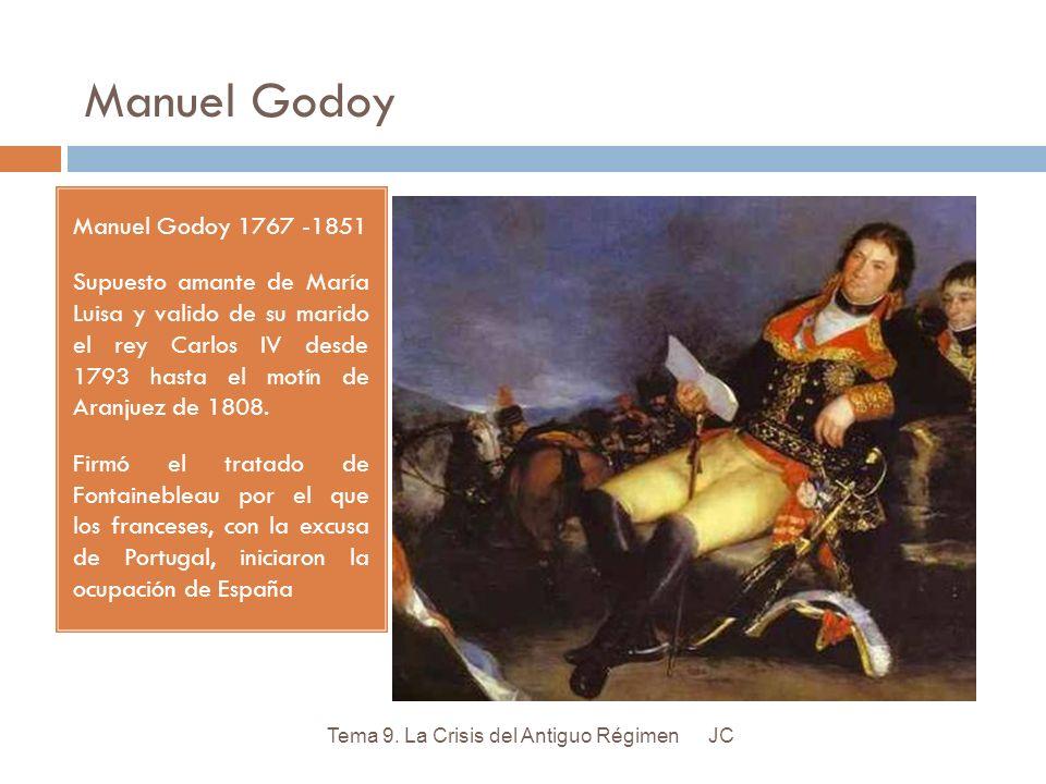 Manuel Godoy Manuel Godoy 1767 -1851 Supuesto amante de María Luisa y valido de su marido el rey Carlos IV desde 1793 hasta el motín de Aranjuez de 18