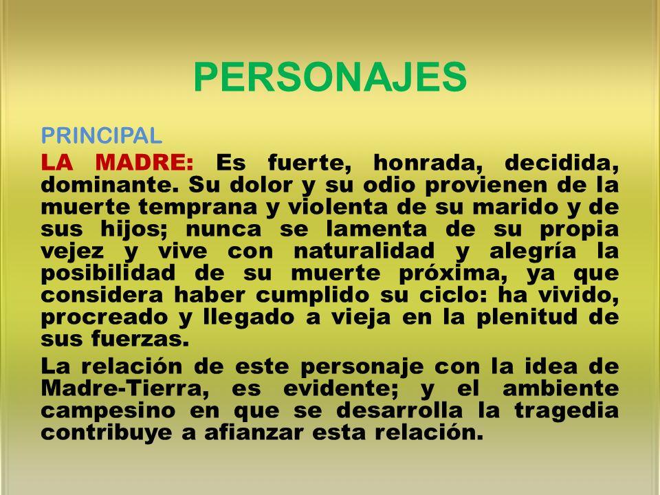 PERSONAJES PRINCIPAL LA MADRE: Es fuerte, honrada, decidida, dominante. Su dolor y su odio provienen de la muerte temprana y violenta de su marido y d