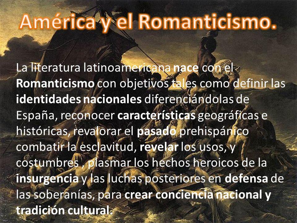 La literatura latinoamericana nace con el Romanticismo con objetivos tales como definir las identidades nacionales diferenciándolas de España, reconoc