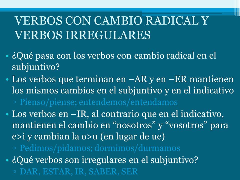 VERBOS CON CAMBIO RADICAL Y VERBOS IRREGULARES ¿Qué pasa con los verbos con cambio radical en el subjuntivo? Los verbos que terminan en –AR y en –ER m