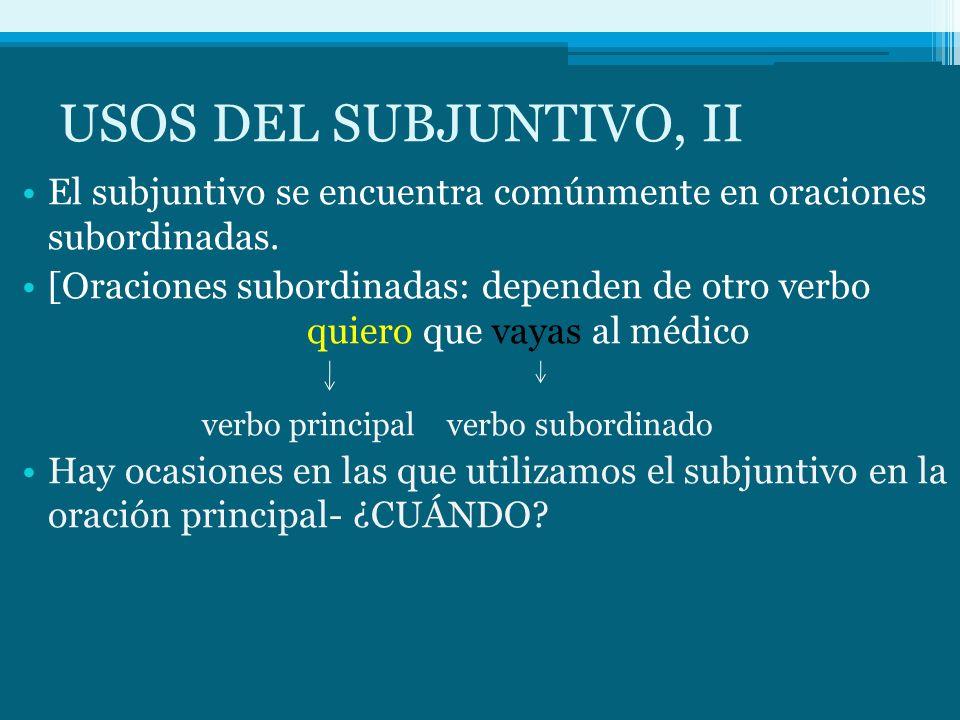 USOS DEL SUBJUNTIVO, II El subjuntivo se encuentra comúnmente en oraciones subordinadas. [Oraciones subordinadas: dependen de otro verbo quiero que va