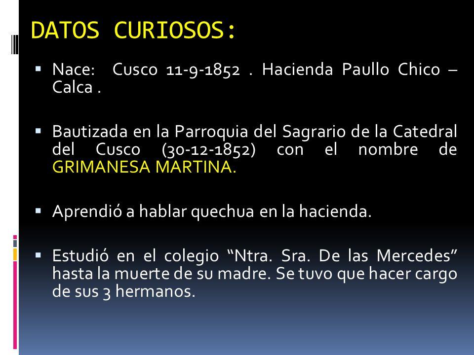 DATOS CURIOSOS: Nace: Cusco 11-9-1852. Hacienda Paullo Chico – Calca. Bautizada en la Parroquia del Sagrario de la Catedral del Cusco (30-12-1852) con